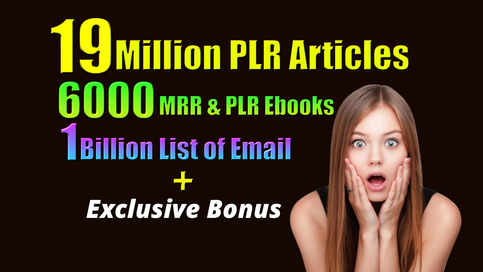 19 Million PLR articles,  6000 PLR EBook,  1 Billion Email list