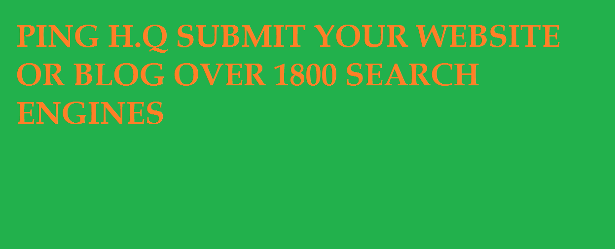 PING H.Q SUBMIT YOUR WEBSITE OR BLOG OVER 1800 SEARCH ENGINES