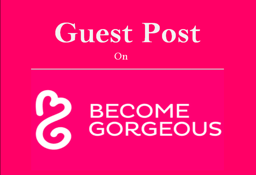 Write and Publish Guest Post on Becomegorgeous.com