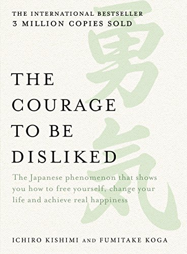 The Courage to be Dislikd How to Change Your Life and Achieve Real Happiness