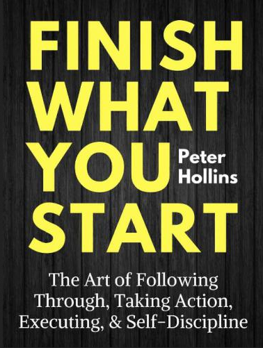 Finish What You Start The Art of Following Through,  Taking Action,  Executing,  & Self-Discipline
