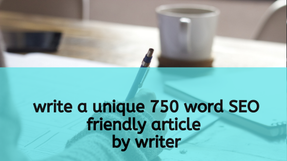 write a unique 750 word SEO friendly article by writer