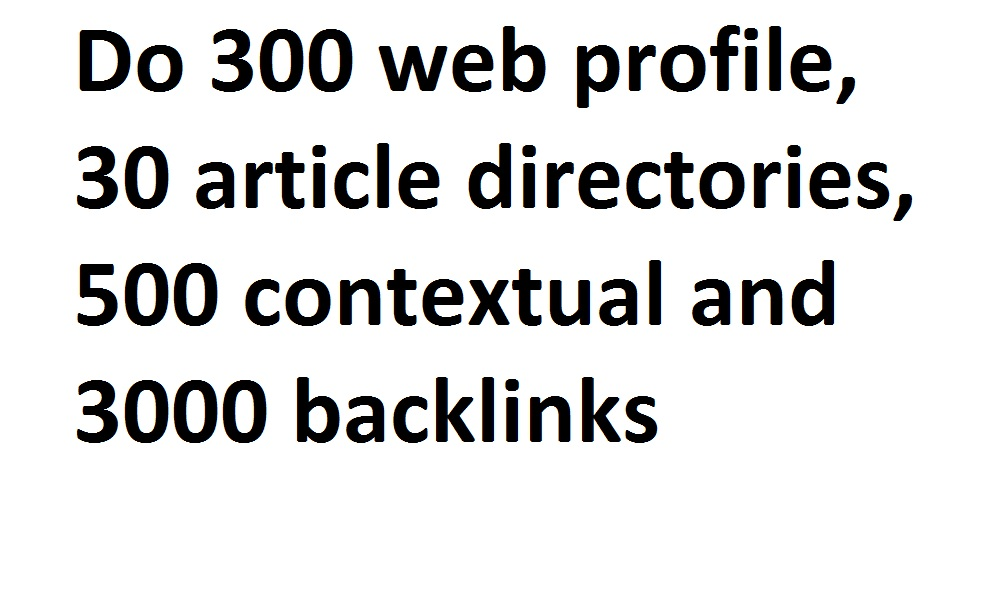 I will do 300 web profile,  30 article directories,  500 contextual and 3000 backlinks