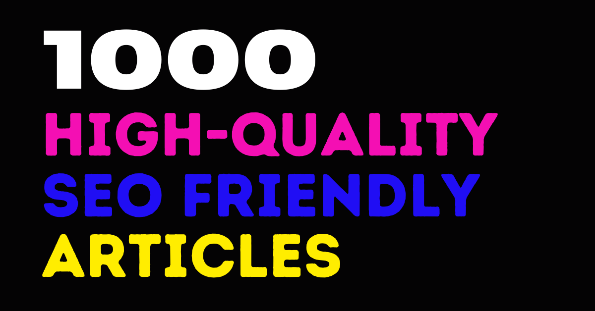 I will provide 1000 High-Quality SEO Friendly Articles