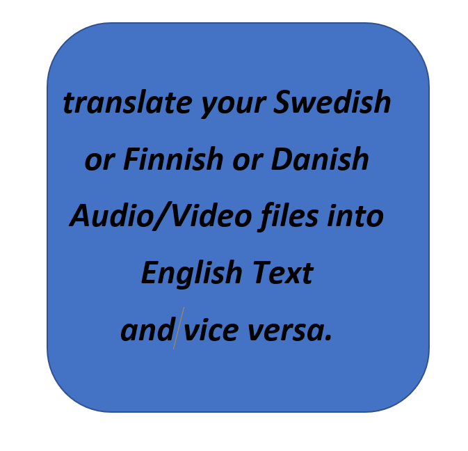 I will translate your Swedish or Finnish or Danish Audio/Video files into English text or vice versa