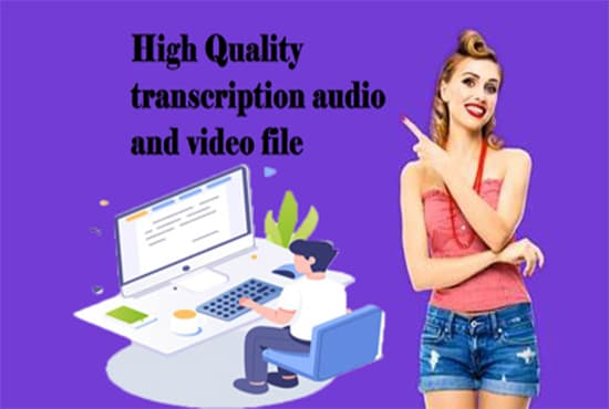 I will provide high quality transcription of audio or video