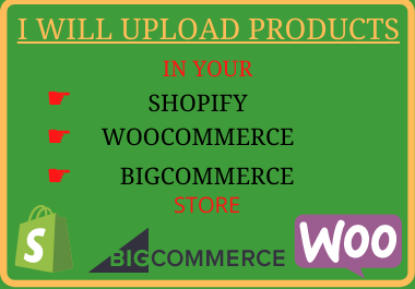 I will upload products to your Shopify,  Woocommerce,  and Bigcommerce store