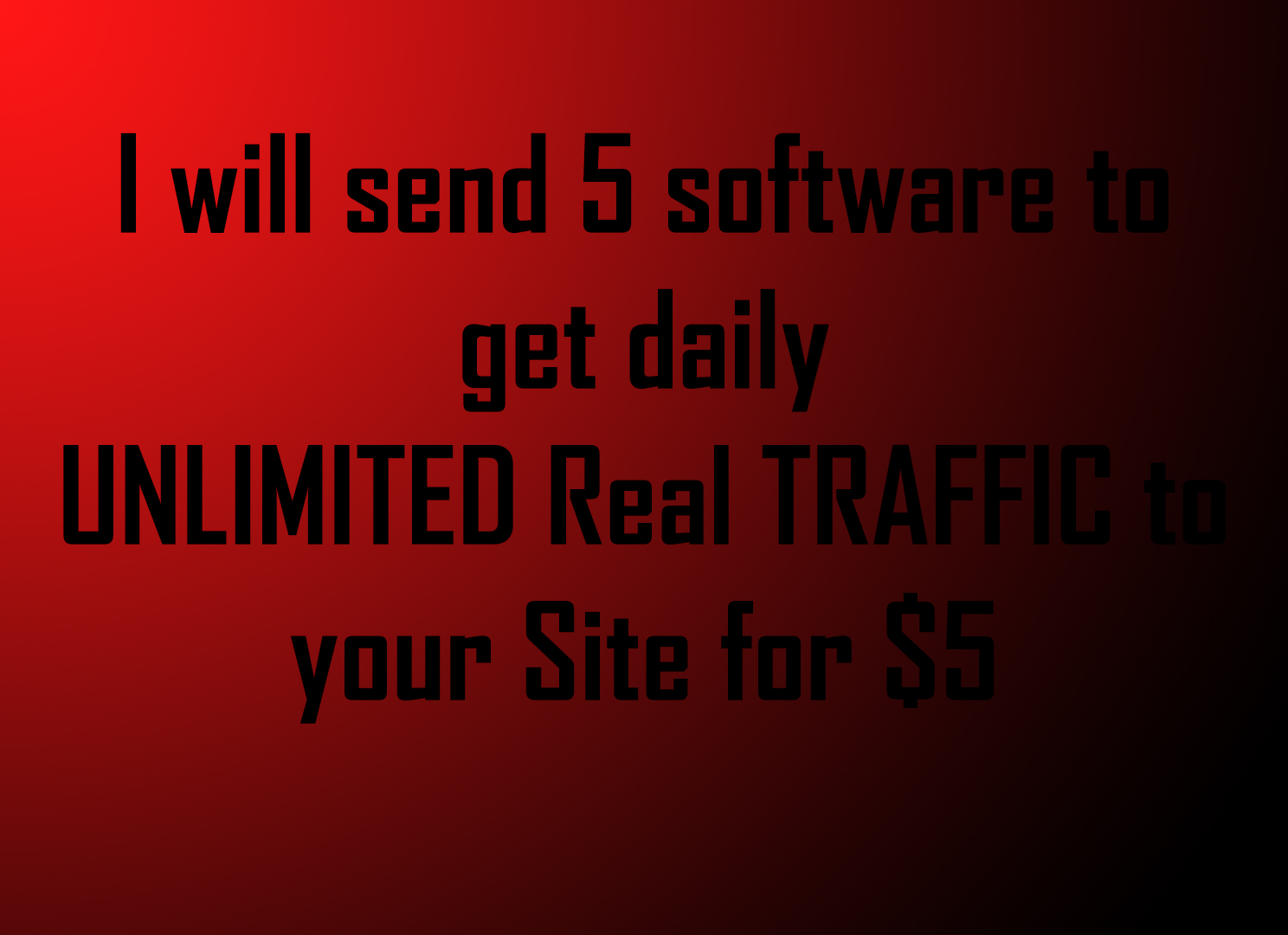I will send 5 software to get daily UNLIMITED Real TRAFFIC to your Site