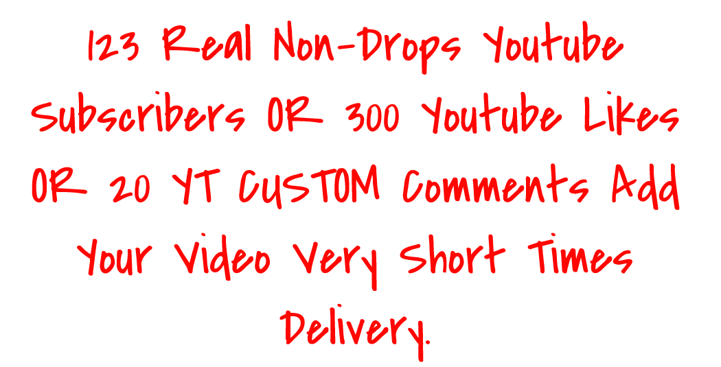 123 Real Non-Drops Youtube Subscribers OR 300 Youtube Likes  OR 20 YT CUSTOM Comments Add Your Video Very Short Times Delivery