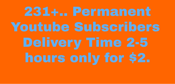 Permanent 231+ Youtube Subscribers Delivery Time 2-4 Hours High Quality