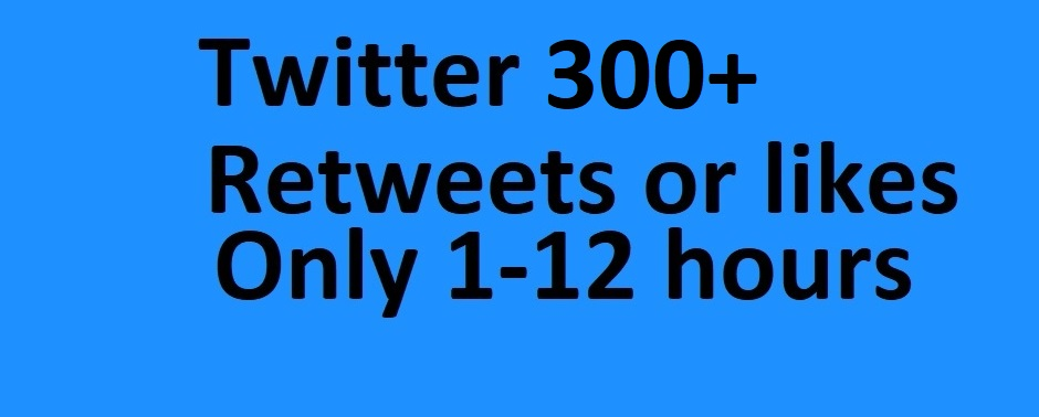 Very quick 300+ Twit-ter or Re-tweets or Likes or F. ollow within 1-12hour