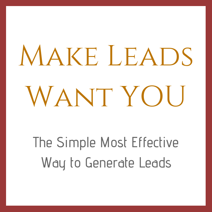 Make Leads Want YOU - The Simple Most Effective Way to Generate Leads