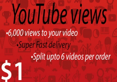 6000 views to your Youtube video [Super Fast delivery]