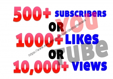 add 500+ youtube subscribers or 10,000+ non-drop guaranteed YouTube views or 1000 youtube likes