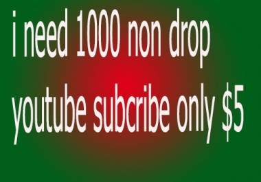 I need 1000 non drop youtube subcribe only