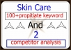 I will give you skin care (100+) propitiate keyword and 2 competitor analysis